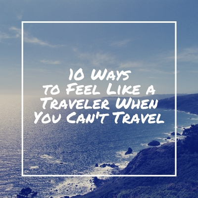10 Ways to Feel Like a Traveler When You Can't Travel